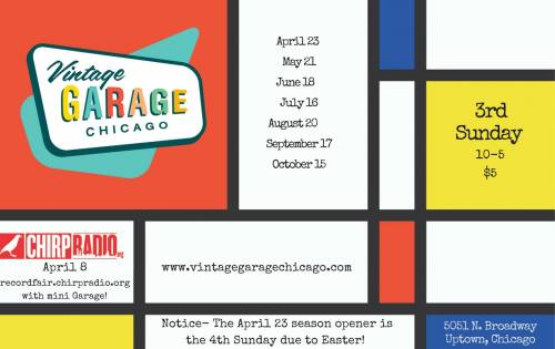 Vintage Garage Chicago 2017 schedule. April 8 with the Chirp Radio Chirp Record Fair. Season Opener April 23, Midcentury Modern May 21, Vinyl & Father's Day June 18, Rockabilly and Vintage Clothing July 16, August 20 Vintage Wedding, Vintage Retro Chicago September 17, Season Finale October 15